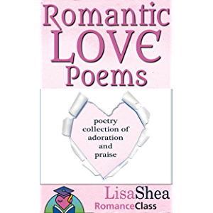 Romantic Love Poems: Poetry Collection of Adoration and Praise (RomanceClass Romantic Self-Help Series Book 3)