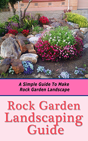 Rock Garden Landscaping Guide: A Simple Guide to Make Rock Garden Landscape