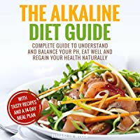 Alkaline Diet: Complete Guide to Understand and Balance Your PH, Eat Well and Regain Your Health Naturally