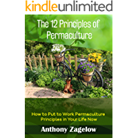 The 12 Principles of Permaculture: Thinking Outside the Garden ~ How to Put to Work the Principles Permaculture in Your Life Now! (Permaculture & Sustainable ... Living - Green Lifestyle) (English Edition)
