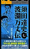 須田達史「波瀾万丈伝」第七巻 須田達史波瀾万丈伝シリーズ