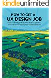 How to Get a UX Design Job: Create a compelling portfolio, submit a stand-out application, and ace the interview to land your user experience dream job