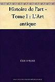 Histoire de l'art - Tome I : L'Art antique (French Edition)