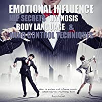 Emotional Influence, NLP Secrets, Hypnosis, Body Language, and Mind Control Techniques: How to Analyze and Influence People Effectively/ the Psychology Book.