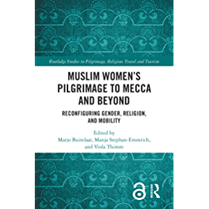 Muslim Women's Pilgrimage to Mecca and Beyond: Reconfiguring Gender, Religion, and Mobility (Routledge Studies in…