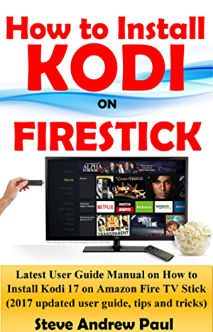 How to install Kodi on FireStick: Latest User Guide Manual on How to Install Kodi 17 on Amazon Fire TV Stick (2017 updated user guide; tips and tricks)