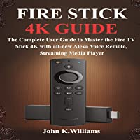 Fire Stick 4k: The Complete User Guide to Master the Fire TV Stick with All-New...