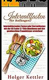 Intervallfasten für Anfänger: Intermittierendes Fasten oder Kurzzeitfasten mit der 16 8 oder 5 2 Diät Abnehmen und den gewünschten Traumkörper erreichen!