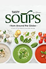 Tasty Soups from Around the Globe: A Touch of The World for Your Daily Servings Kindle Edition