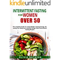 INTERMITTENT FASTING FOR WOMEN OVER 50: THE COMPLETE GUIDE TO LOSING WEIGHT, GAINING ENERGY, DETOXING YOUR BODY AND…