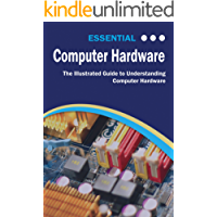 Essential Computer Hardware: The Illustrated Guide to Understanding Computer Hardware (Computer Essentials)