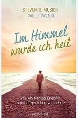 Im Himmel wurde ich heil: Wie ein Nahtod-Erlebnis mein ganzes Leben veränderte (German Edition) Kindle Edition