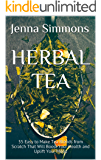 Herbal Tea: 55 Easy to Make Tea Blends from Scratch That Will Boost Your Health and Uplift Your Mood