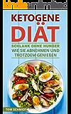 Ketogene Diät: Schlank ohne Hunger - Wie Sie abnehmen und trotzdem genießen (Ketogene Ernährung, ketogene Rezepte, ketogene Ernährung für Einsteiger, Fettlogik, ... low carb high fat) (German Edition)
