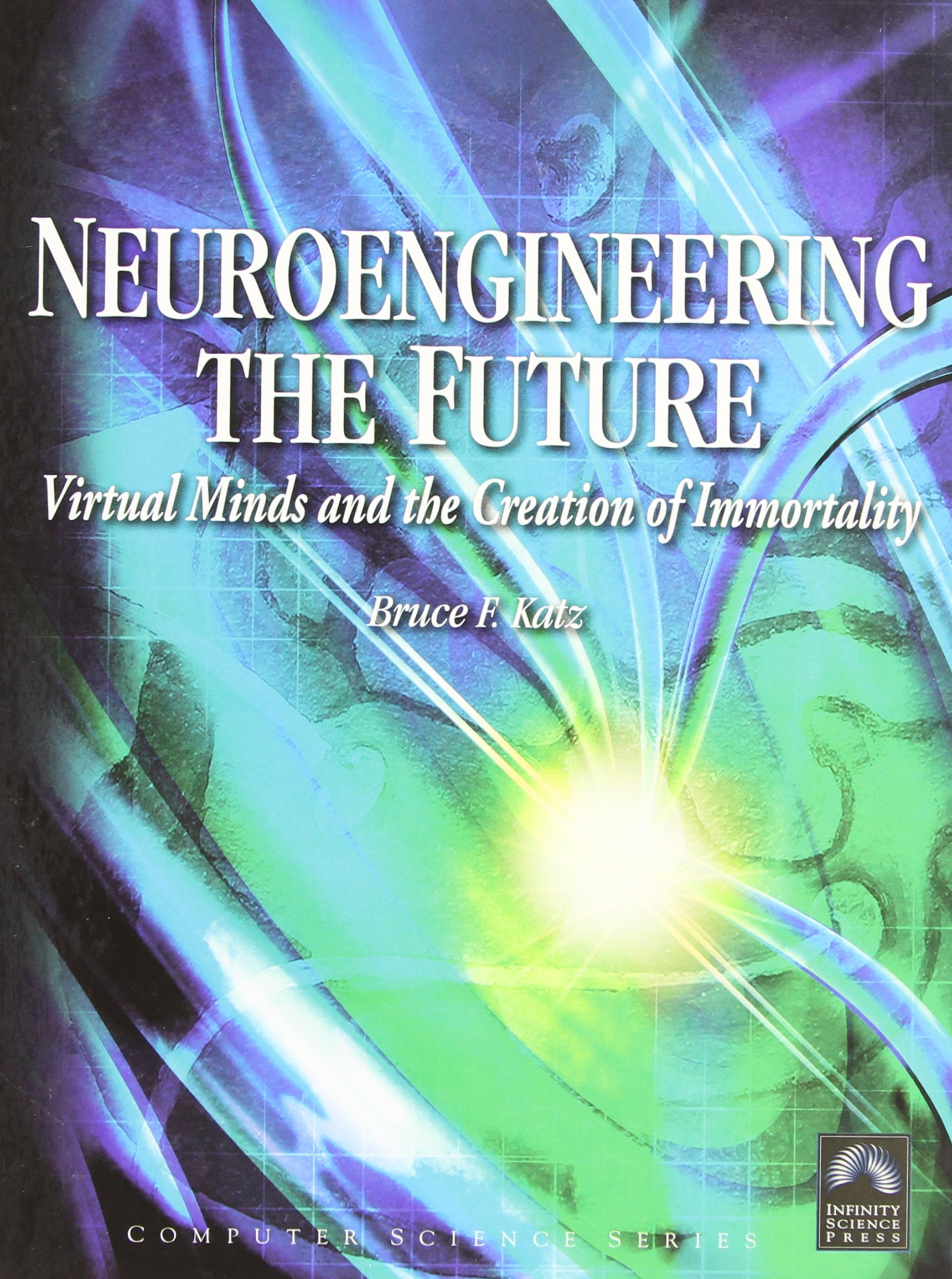 Neuroengineering The Future: Virtual Minds And The Creation Of Immortality (Computer Science)