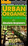 Urban Organic Vertical Gardening for Absolute Beginners (Urban Organic Container Gardening for Absolute Beginners Book 2)