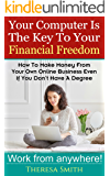 Your Computer Is The Key To Your Financial Freedom: How To Make Money From Your Own Online Business Even If You Don't Have A Degree