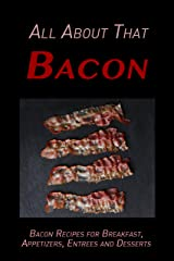 All About That Bacon: Bacon Recipes for Breakfast, Appetizers, Entrees, Sides and Dessert