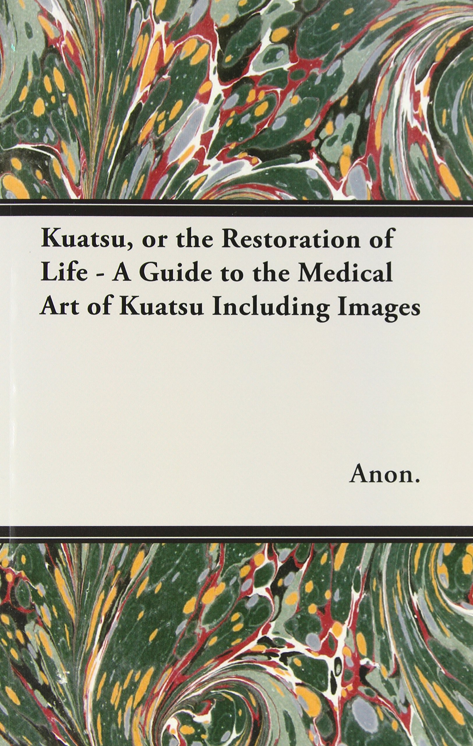 Read Online Kuatsu, Or the Restoration of Life - A Guide to the Medical Art of Kuatsu - Including Images PDF