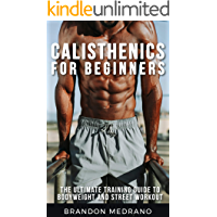 Calisthenics for Beginners: The Ultimate Training Guide to Bodyweight and Street Workout. Calisthenics Program workout for man and woman.