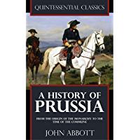 A History of Prussia - From the origin of the monarchy to the time of the commune [Quintessential Classics] (Illustrated)