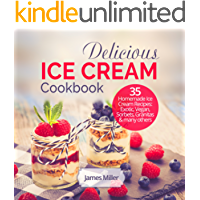 Delicious Ice Cream Cookbook: 35 Homemade Ice Cream Recipes: Exotic, Vegan, Sorbets, Granitas and many others