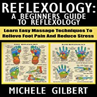 Reflexology: A Beginners Guide to Reflexology: Learn Easy Massage Techniques to Relieve Foot Pain and Reduce Stress