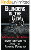 Blunders In The Gym: Fitness Mistakes to Avoid for Physique Perfection (Blunders Series Book 1)