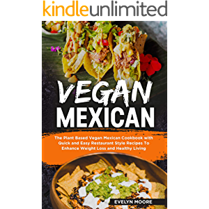Vegan Mexican: The Plant Based Vegan Mexican Cookbook with Quick and Easy Restaurant Style Recipes To Enhance Weight…