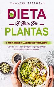 Dieta a base de plantas: El plan de comidas de la dieta de base vegetal simple: Libro de cocina para principiantes para plani