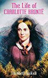The Life of Charlotte Brontë (Illustrated Edition): Delightful Biography of the Author of Jane Eyre by One of Her…