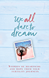 We All Dare to Dream: Stories of Heartache and Hope from Your Fertility Journeys