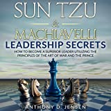 Sun Tzu & Machiavelli Leadership Secrets: How to Become a Superior Leader Utilizing the Principles