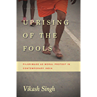 Uprising of the Fools: Pilgrimage as Moral Protest in Contemporary India (South Asia in Motion)