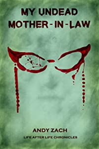 My Undead Mother-in-law: The Family Zombie With Anger Management Issues (Life After Life Chronicles Book 2)