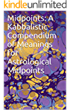 Midpoints: A Kabbalistic Compendium of Meanings for Astrological Midpoints