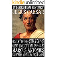 History of the Roman Empire during the Great Roman Civil War of 49–45 BC, and the life of Julius Caesar, Marcus Antonius, and Cleopatra VII Philopator of Egypt (English Edition)