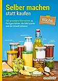 Selber machen statt kaufen - Küche: 137 gesündere Alternativen zu Fertigprodukten, die Geld sparen und die Umwelt schonen (German Edition)