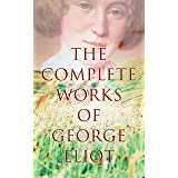 The Complete Works of George Eliot: Novels, Short Stories, Poems, Essays & Biography