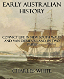 Early Australian History: Convict Life In New South Wales and Van Diemen's Land, In Two Parts