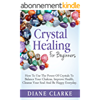 Crystals: Crystal Healing For Beginners: How to Use the Power of Crystals to  Balance Your Chakras, Improve Health,  Cleanse Your Soul and Be Happy Everyday ... Chakras, Crystals) (English Edition)