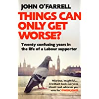 Things Can Only Get Worse?: Twenty confusing years in the life of a Labour supporter