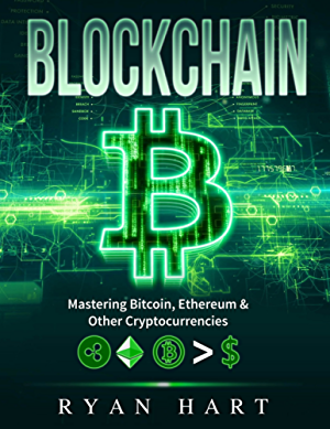 Blockchain: The Ultimate Guide To Mastering Bitcoin; Ethereum & Other Cryptocurrencies. (Smart Contracts; Dapps; Investing; Mining; Litecoin; Ripple; Putincoin etc.)