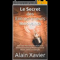 Le Secret des Entrepreneurs Innovants: Osez Créer Vous aussi, des Produits et Services Innovants qui Révolutionnent le Monde : Suivez ces Exemples