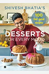 Shivesh Bhatia's Desserts for Every Mood: 100 feel-good recipes Kindle Edition