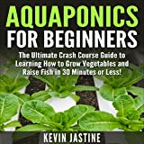 Aquaponics for Beginners: The Ultimate Crash Course Guide to Learning How to Grow Vegetables and Raise Fish in 30 Minutes or Less!