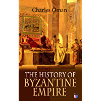 The History of Byzantine Empire: 328-1453: Foundation of Constantinople, Organization of the Eastern Roman Empire, The Greatest Emperors & Dynasties: Justinian, ... the Goths, Germans & Turks (English Edition)