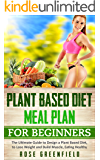 Plant Based Diet Meal Plan for Beginners: The Ultimate Guide to Design a Plant Based Diet, to Lose Weight, Build Muscle and Ensure Healthy Eating