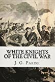 White Knights of the Civil War: The Jones County Mississippi soldiers  of Knights Company who defied the Confederacy and fought for the Union