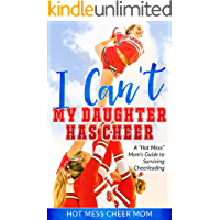 I Can't My Daughter Has Cheer!: A Hot Mess Mom's Guide To Surviving Cheerleading